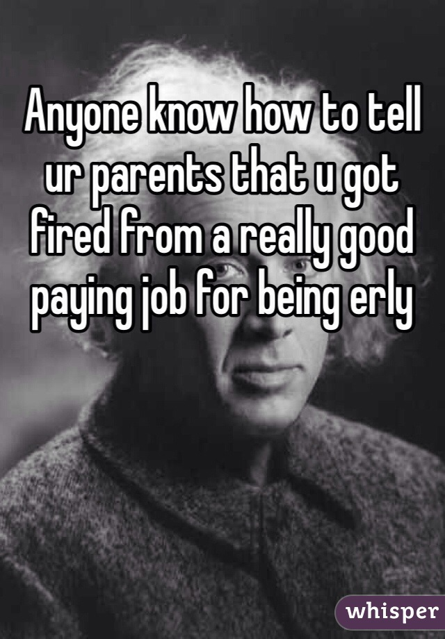 Anyone know how to tell ur parents that u got fired from a really good paying job for being erly