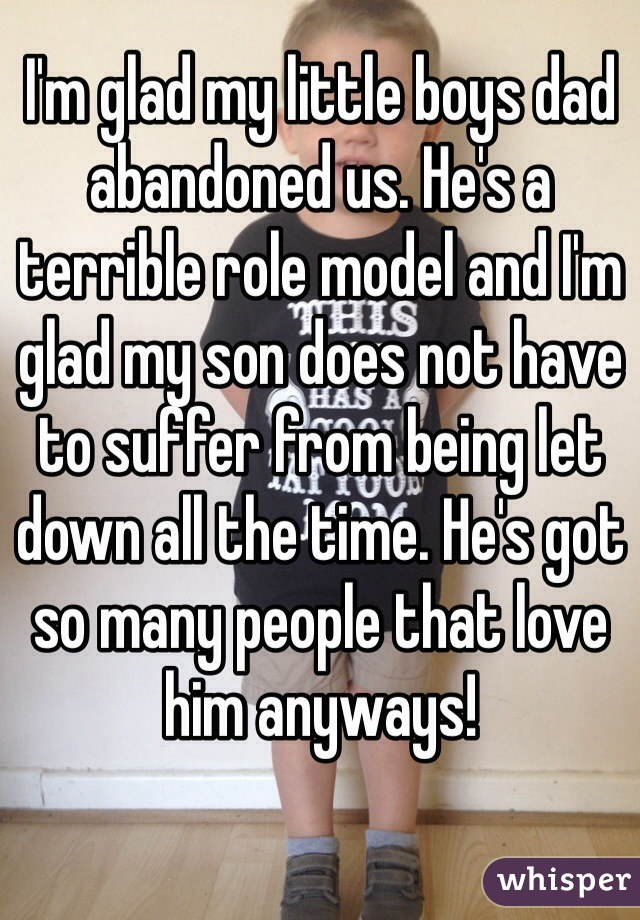 I'm glad my little boys dad abandoned us. He's a terrible role model and I'm glad my son does not have to suffer from being let down all the time. He's got so many people that love him anyways!