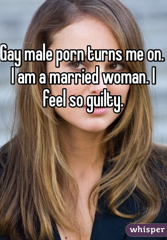 Gay male porn turns me on. I am a married woman. I feel so guilty.