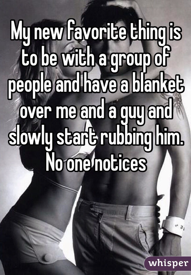 My new favorite thing is to be with a group of people and have a blanket over me and a guy and slowly start rubbing him. No one notices
