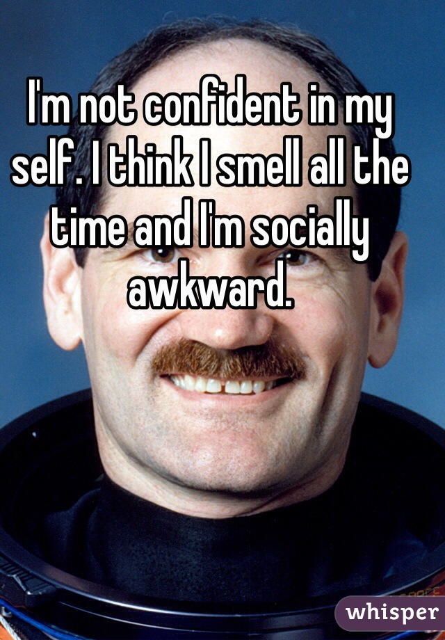 I'm not confident in my self. I think I smell all the time and I'm socially awkward.