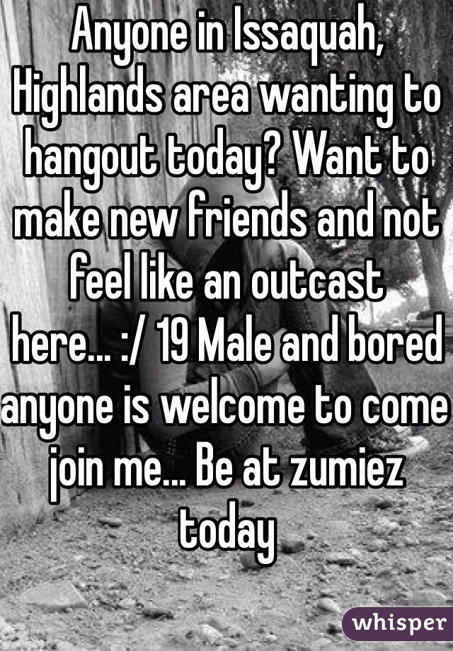 Anyone in Issaquah, Highlands area wanting to hangout today? Want to make new friends and not feel like an outcast here... :/ 19 Male and bored anyone is welcome to come join me... Be at zumiez today