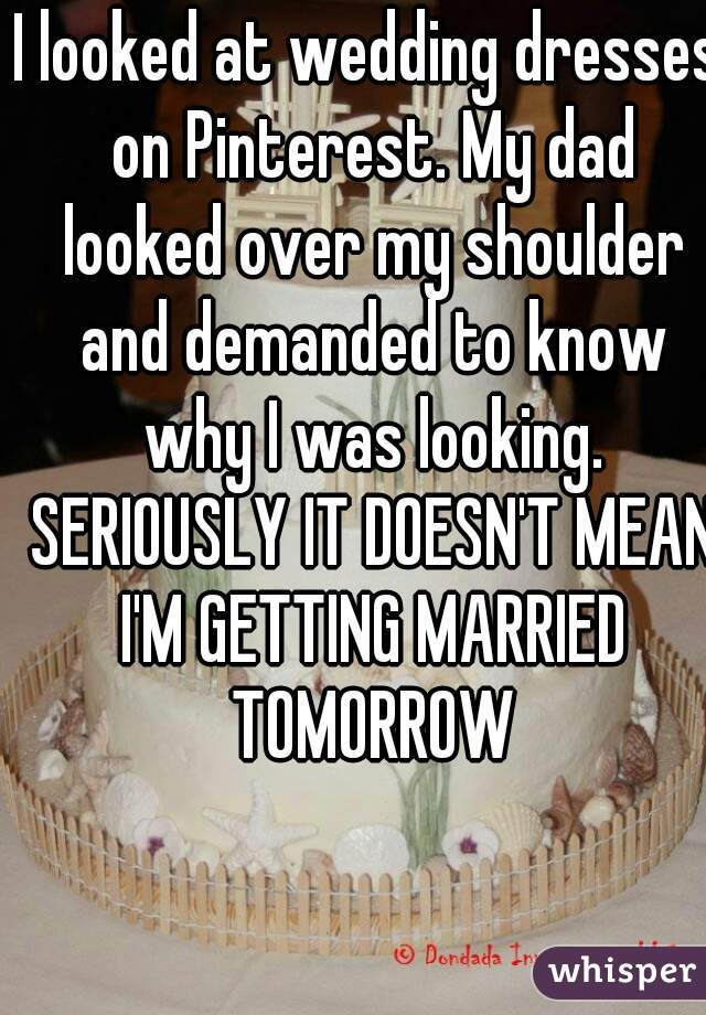 I looked at wedding dresses on Pinterest. My dad looked over my shoulder and demanded to know why I was looking. SERIOUSLY IT DOESN'T MEAN I'M GETTING MARRIED TOMORROW