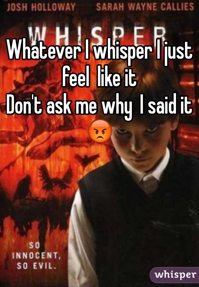 Whatever I whisper I just feel  like it      Don't ask me why  I said it 😡