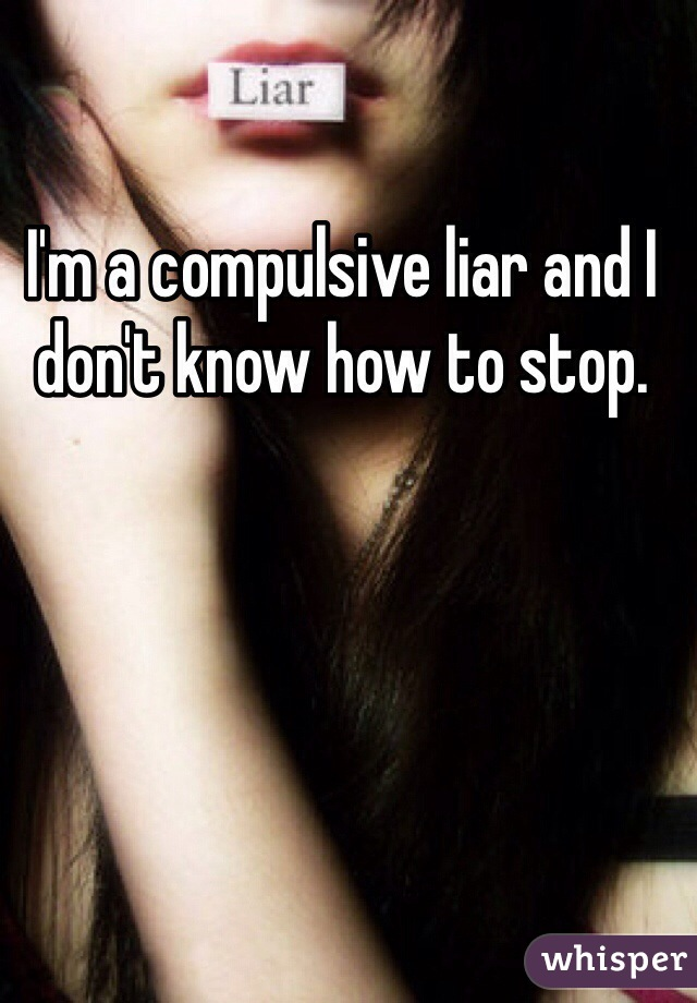 I'm a compulsive liar and I don't know how to stop.