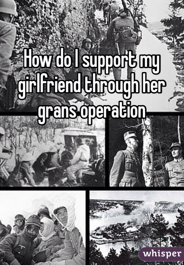 How do I support my girlfriend through her grans operation