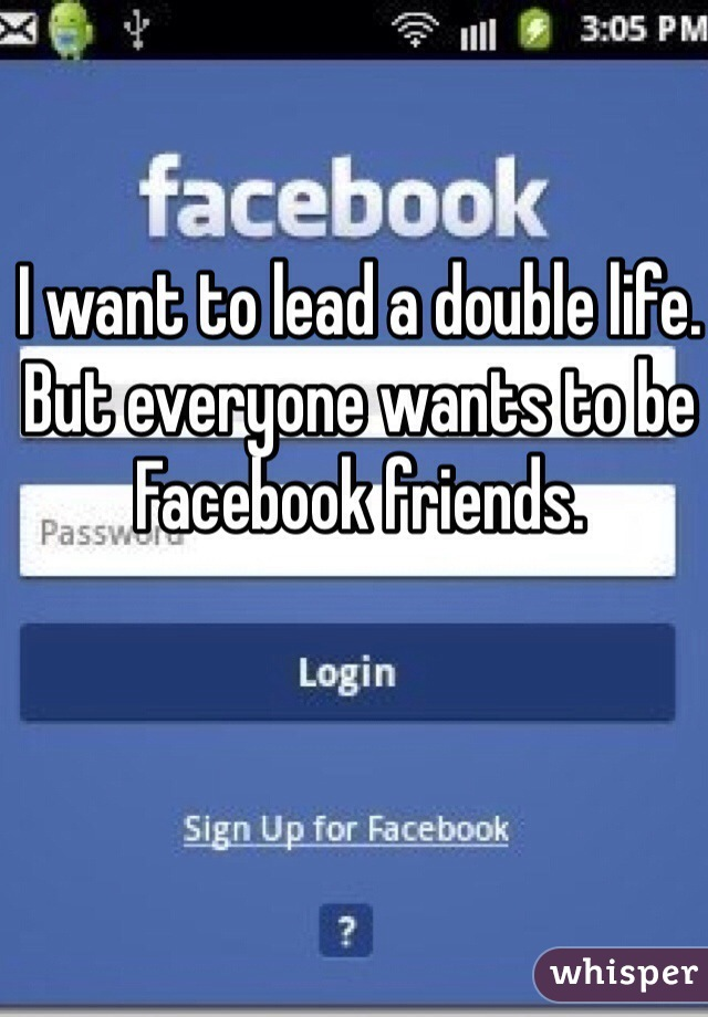 I want to lead a double life. But everyone wants to be Facebook friends.
