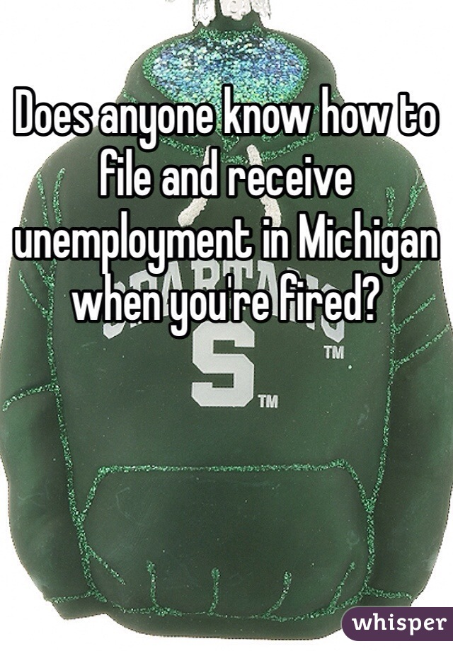 Does anyone know how to file and receive unemployment in Michigan when you're fired?
