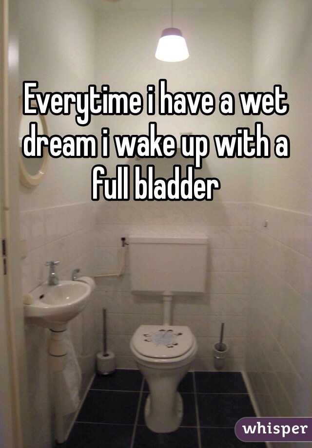 Everytime i have a wet dream i wake up with a full bladder