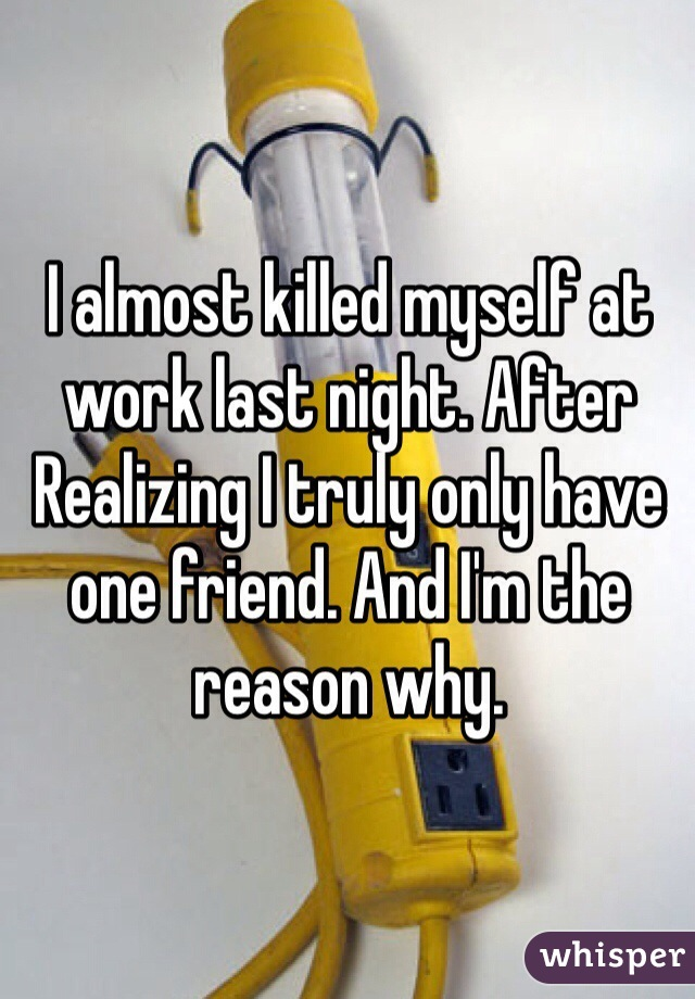 I almost killed myself at work last night. After Realizing I truly only have one friend. And I'm the reason why.