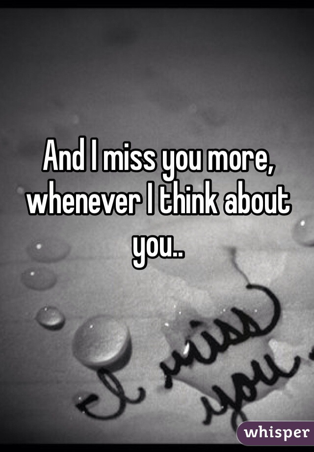 And I miss you more, whenever I think about you..