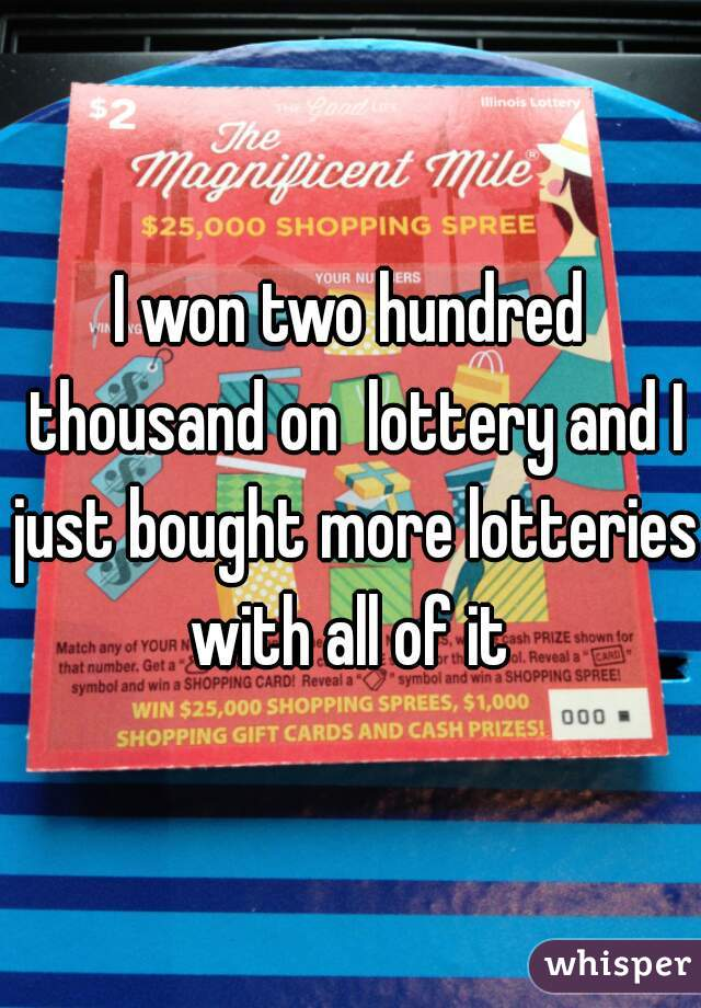 I won two hundred thousand on  lottery and I just bought more lotteries with all of it