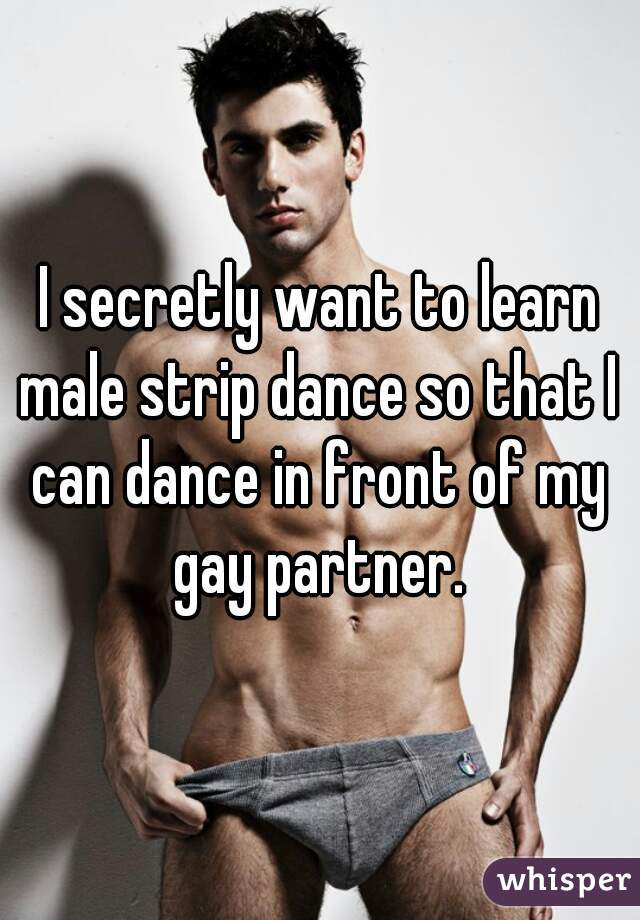 I secretly want to learn male strip dance so that I can dance in front of my gay partner.
