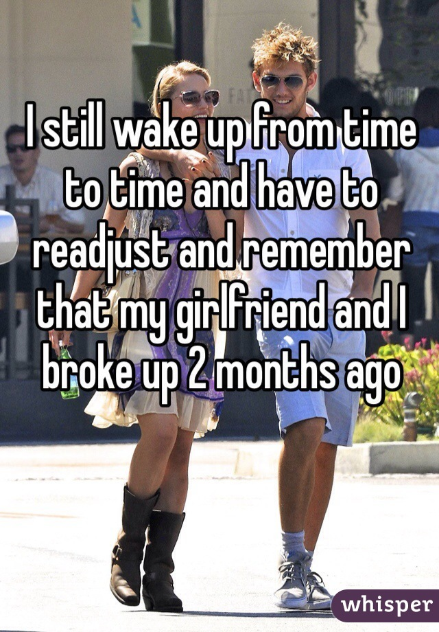 I still wake up from time to time and have to readjust and remember that my girlfriend and I broke up 2 months ago