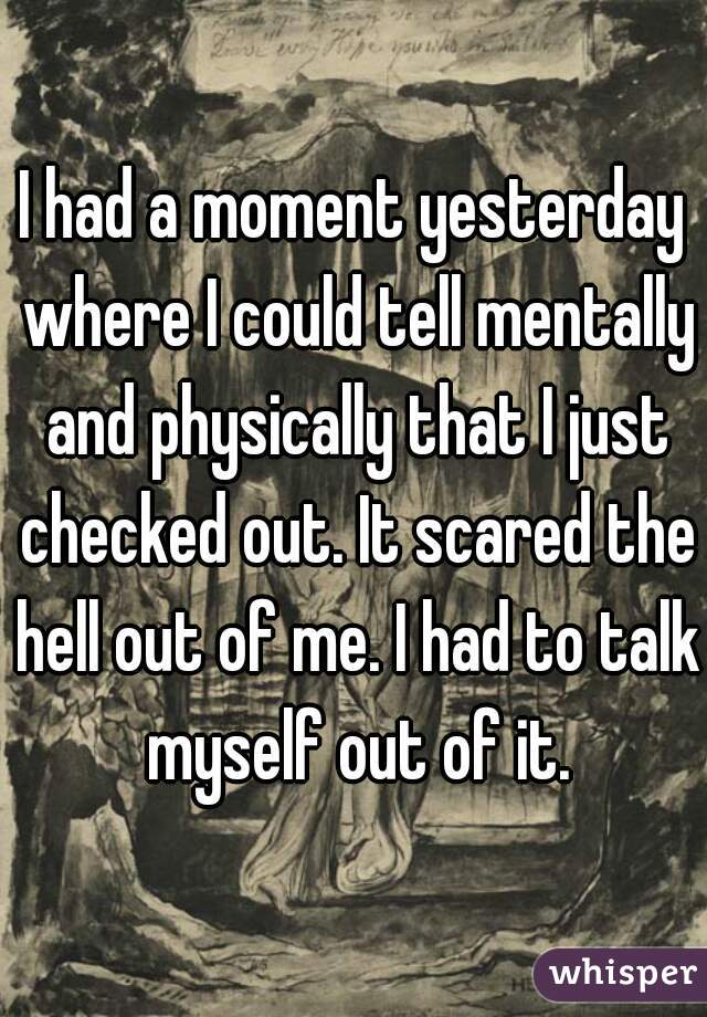 I had a moment yesterday where I could tell mentally and physically that I just checked out. It scared the hell out of me. I had to talk myself out of it.