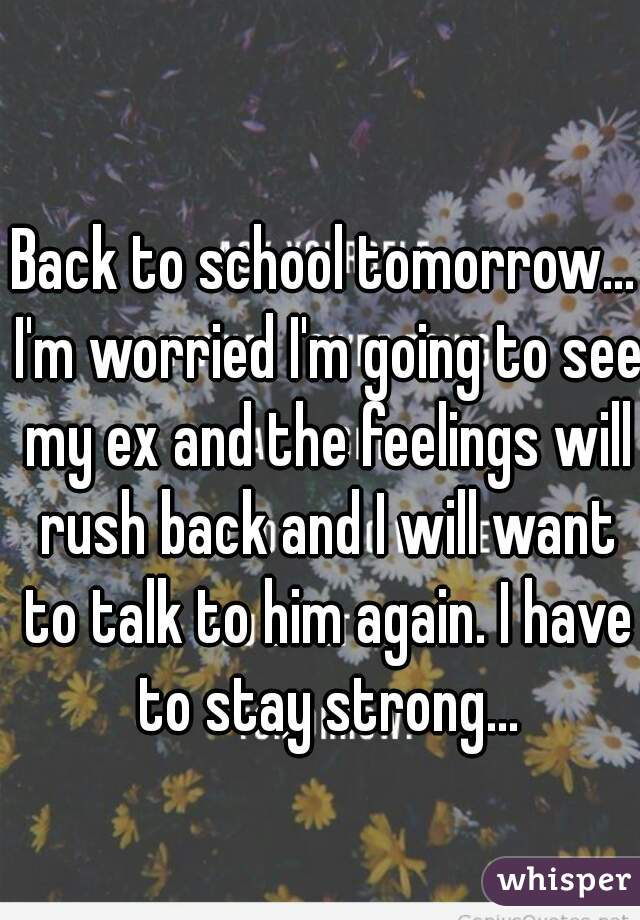Back to school tomorrow... I'm worried I'm going to see my ex and the feelings will rush back and I will want to talk to him again. I have to stay strong...