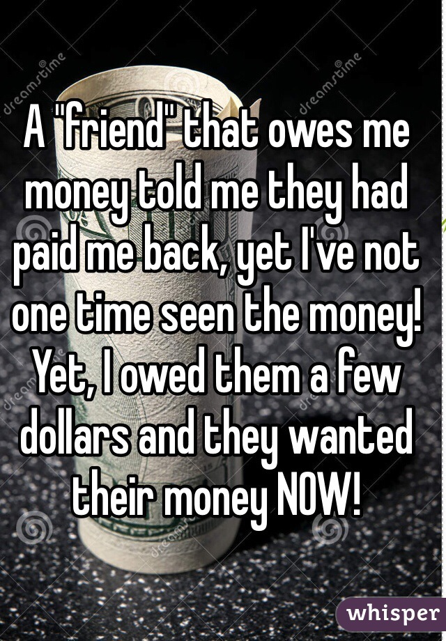 "A ""friend"" that owes me money told me they had paid me back, yet I've not one time seen the money! Yet, I owed them a few dollars and they wanted their money NOW!"