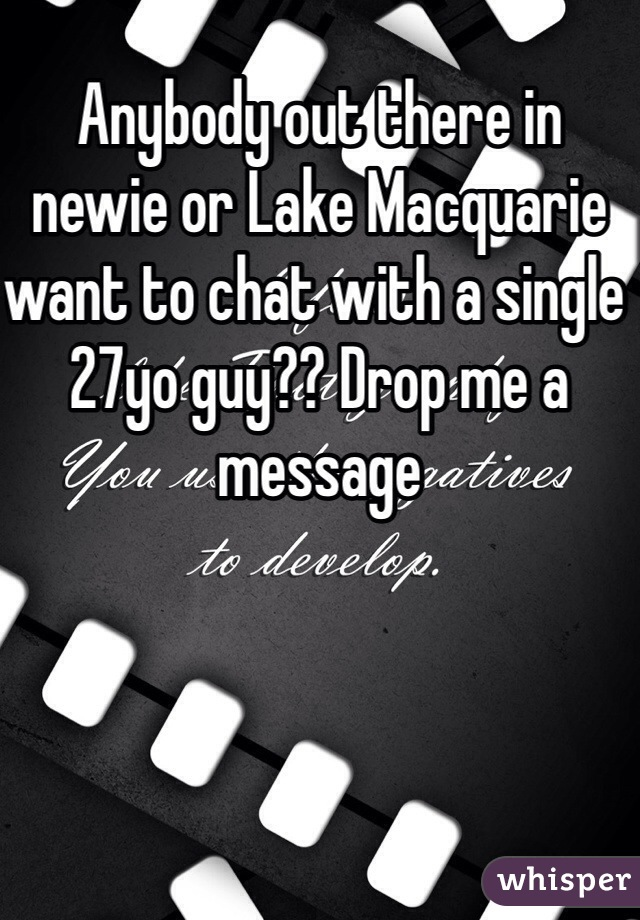 Anybody out there in newie or Lake Macquarie want to chat with a single 27yo guy?? Drop me a message