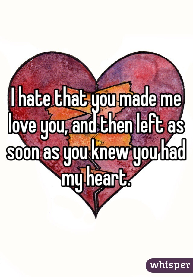I hate that you made me love you, and then left as soon as you knew you had my heart.