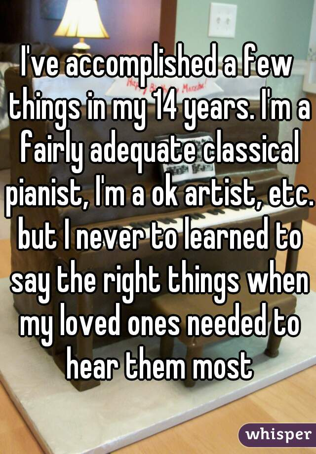 I've accomplished a few things in my 14 years. I'm a fairly adequate classical pianist, I'm a ok artist, etc. but I never to learned to say the right things when my loved ones needed to hear them most
