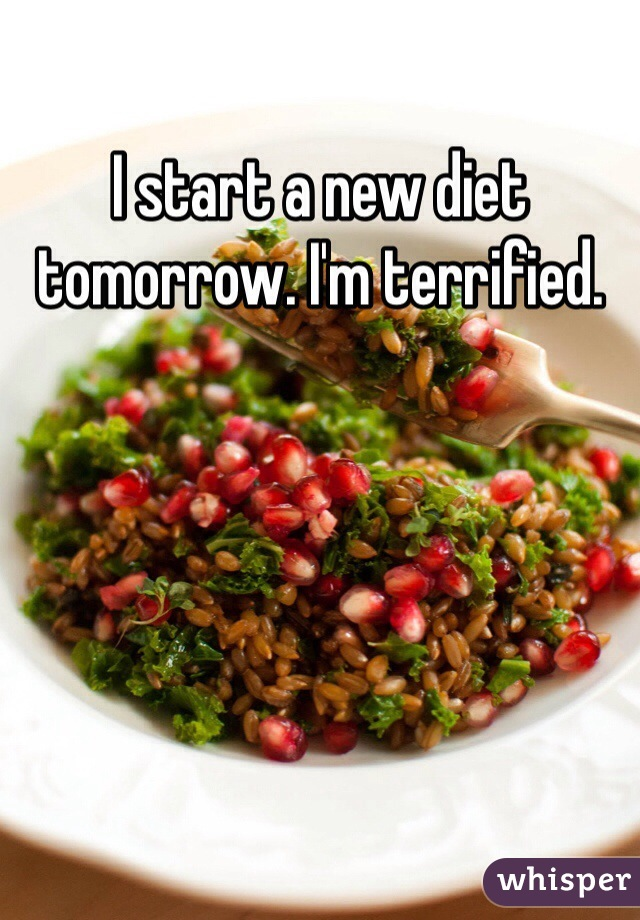 I start a new diet tomorrow. I'm terrified.