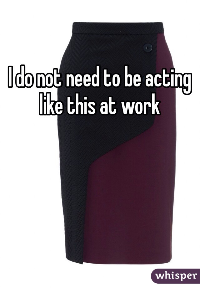 I do not need to be acting like this at work