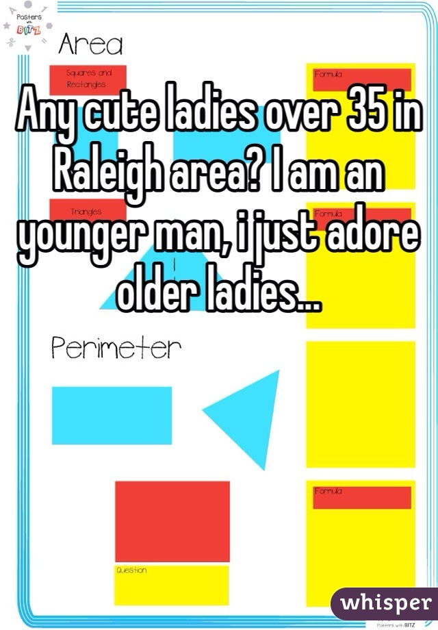 Any cute ladies over 35 in Raleigh area? I am an younger man, i just adore older ladies...