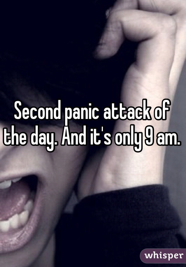 Second panic attack of the day. And it's only 9 am.