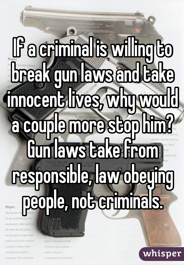 If a criminal is willing to break gun laws and take innocent lives, why would a couple more stop him?  Gun laws take from responsible, law obeying people, not criminals.