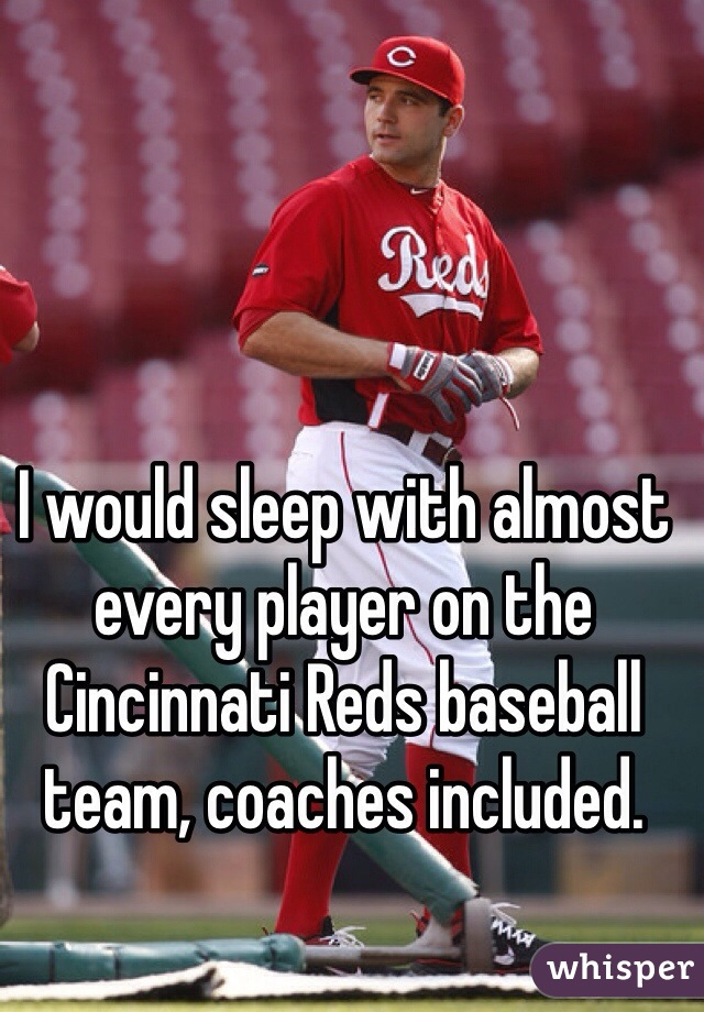 I would sleep with almost every player on the Cincinnati Reds baseball team, coaches included.