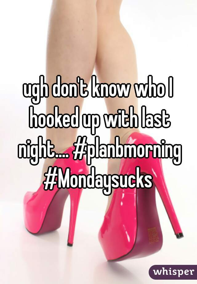 ugh don't know who I hooked up with last night.... #planbmorning #Mondaysucks
