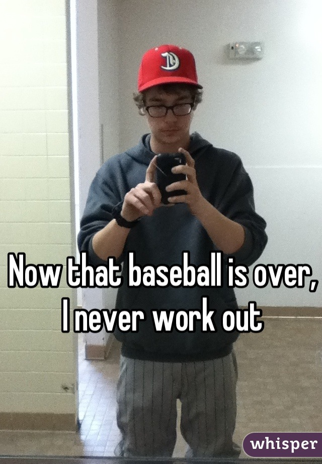 Now that baseball is over, I never work out