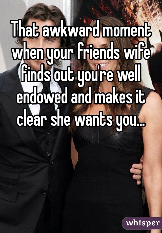 That awkward moment when your friends wife finds out you're well endowed and makes it clear she wants you...