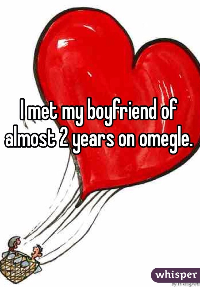 I met my boyfriend of almost 2 years on omegle.