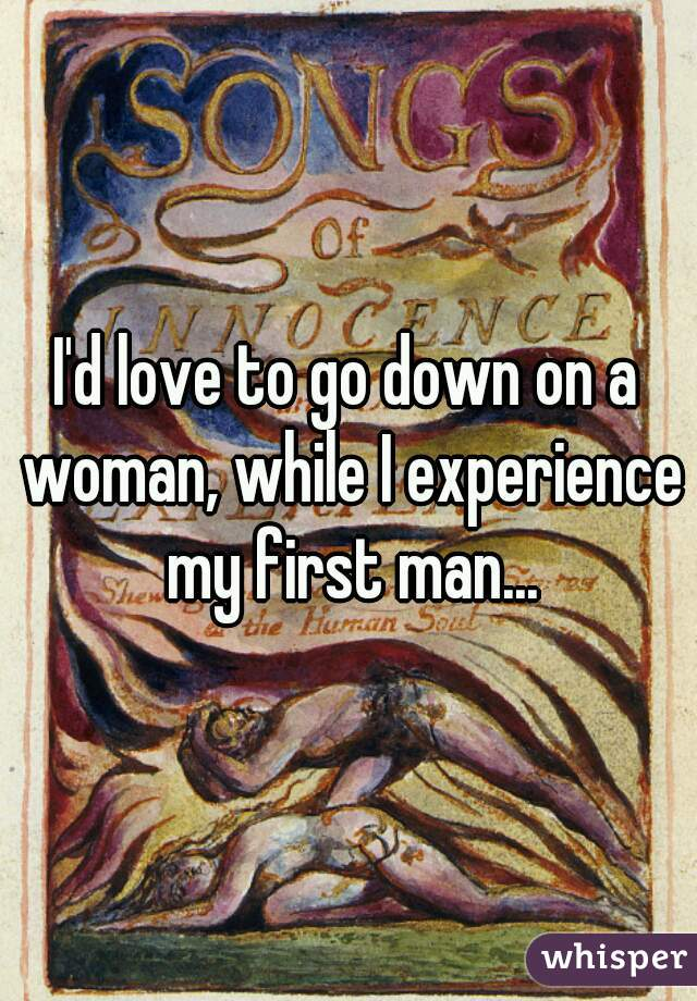 I'd love to go down on a woman, while I experience my first man...