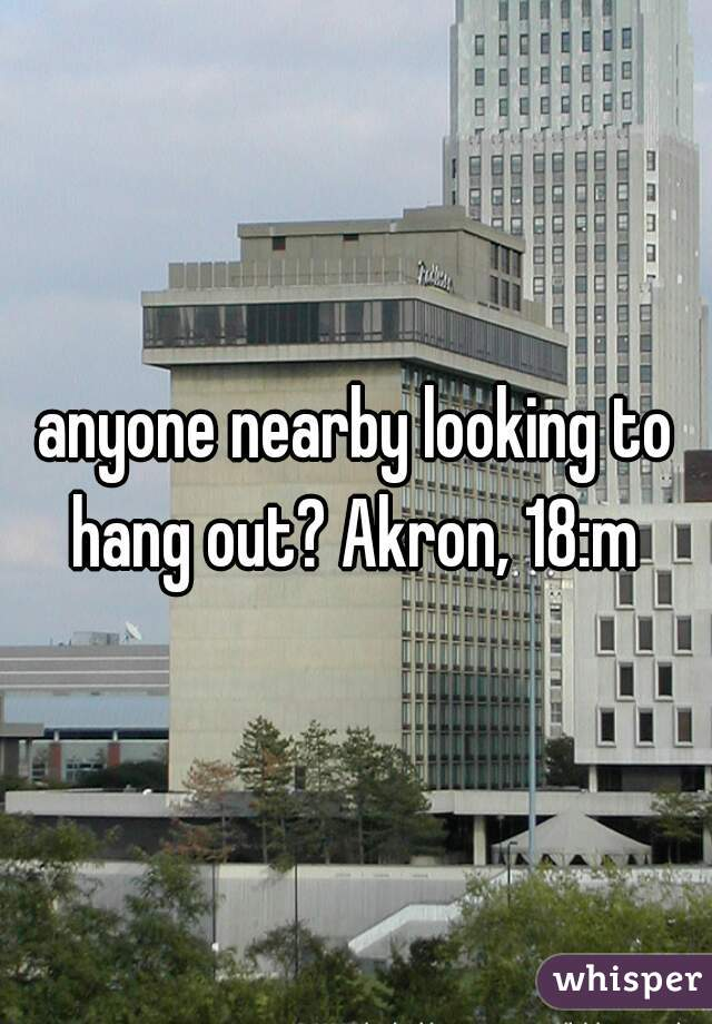anyone nearby looking to hang out? Akron, 18:m