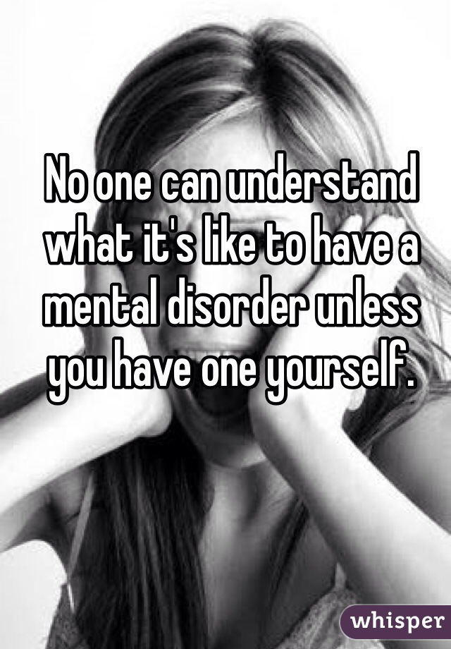 No one can understand what it's like to have a mental disorder unless you have one yourself.