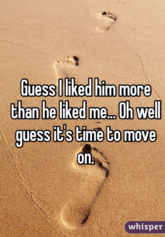Guess I liked him more than he liked me... Oh well guess it's time to move on.