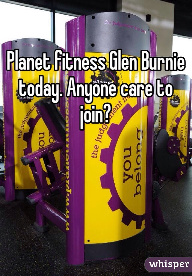 Planet fitness Glen Burnie today. Anyone care to join?