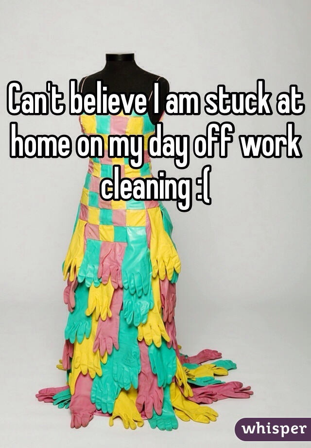 Can't believe I am stuck at home on my day off work cleaning :(
