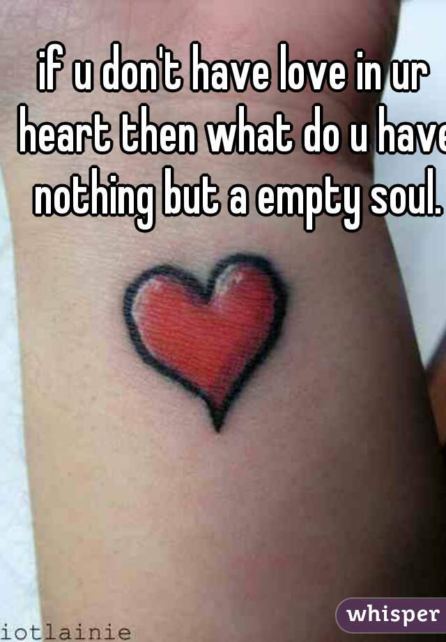 if u don't have love in ur heart then what do u have nothing but a empty soul.