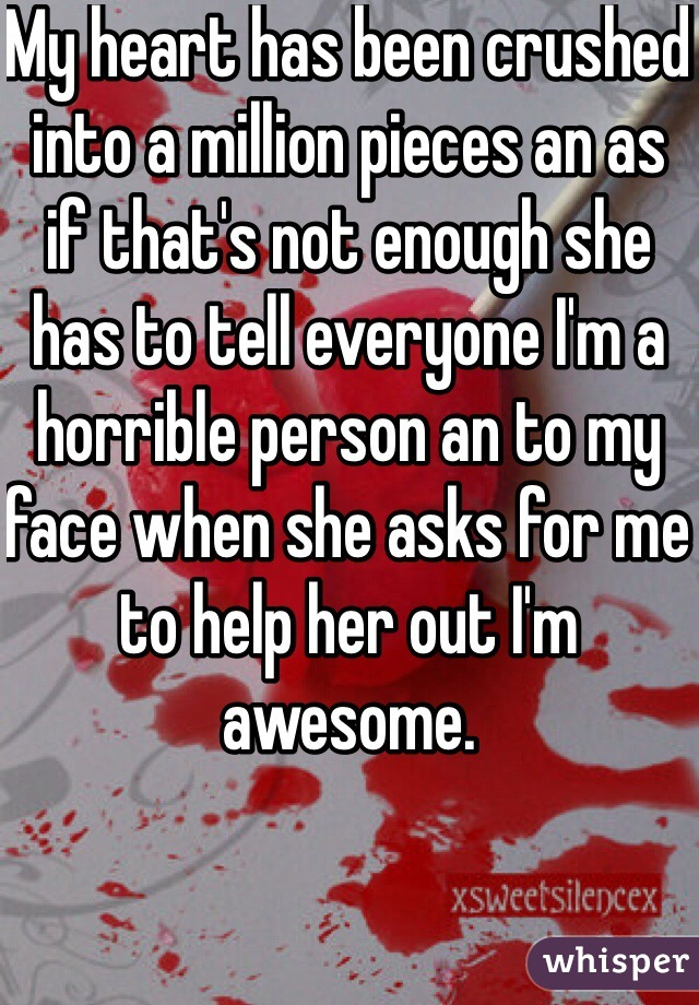 My heart has been crushed into a million pieces an as if that's not enough she has to tell everyone I'm a horrible person an to my face when she asks for me to help her out I'm awesome.