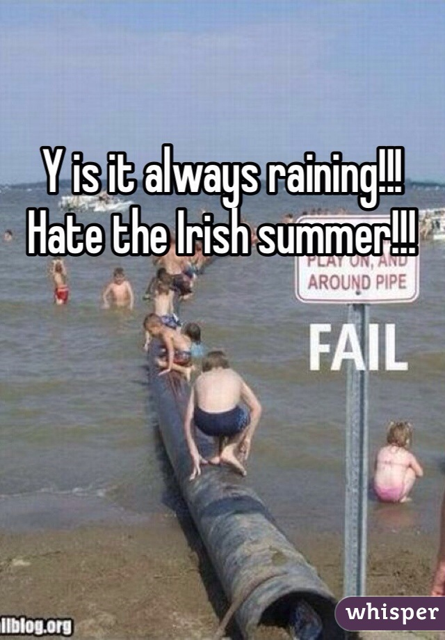 Y is it always raining!!!  Hate the Irish summer!!!