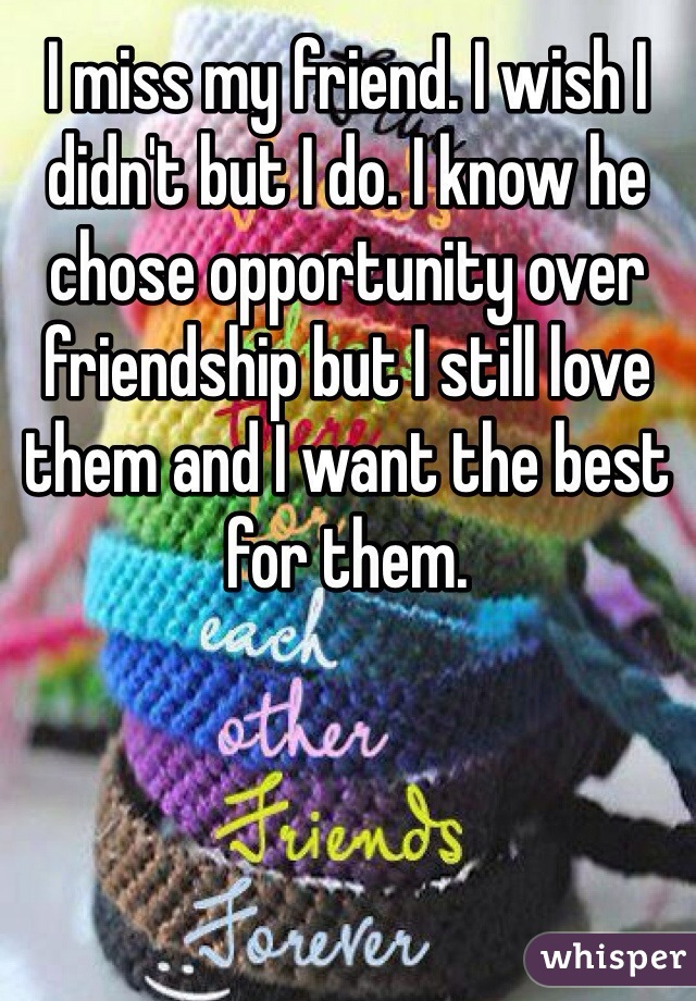 I miss my friend. I wish I didn't but I do. I know he chose opportunity over friendship but I still love them and I want the best for them.