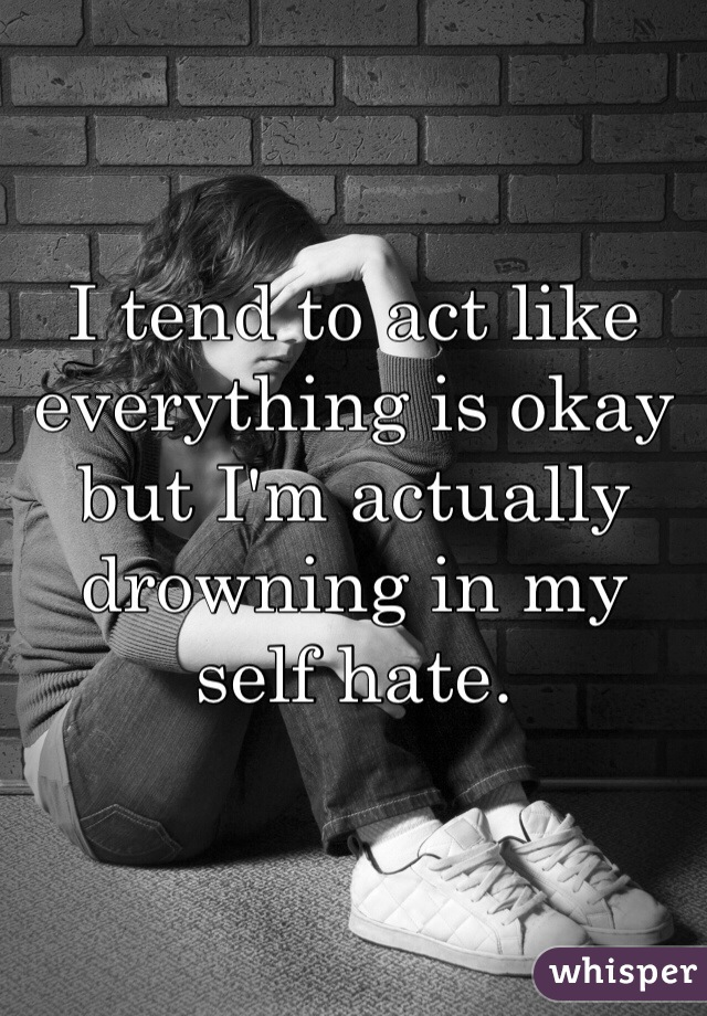 I tend to act like everything is okay but I'm actually drowning in my self hate.