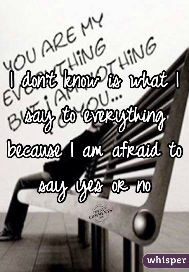 I don't know is what I say to everything because I am afraid to say yes or no