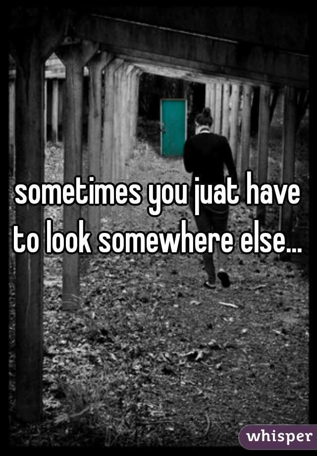 sometimes you juat have to look somewhere else...