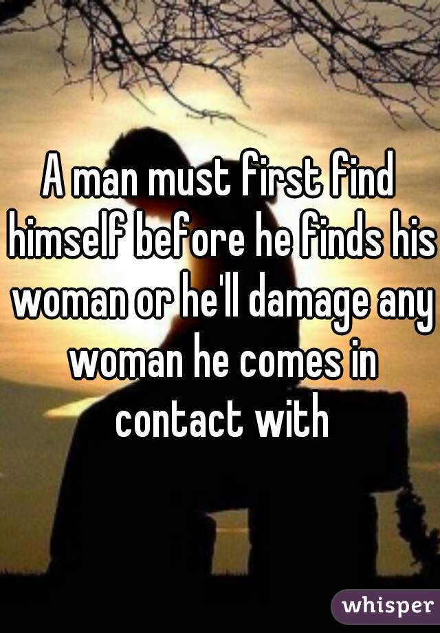 A man must first find himself before he finds his woman or he'll damage any woman he comes in contact with