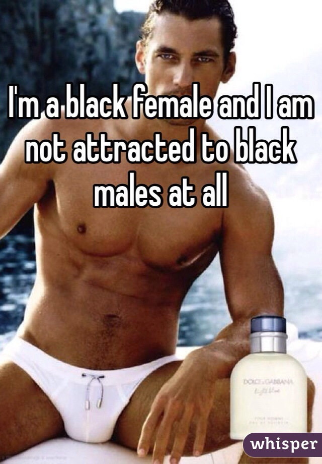 I'm a black female and I am not attracted to black males at all