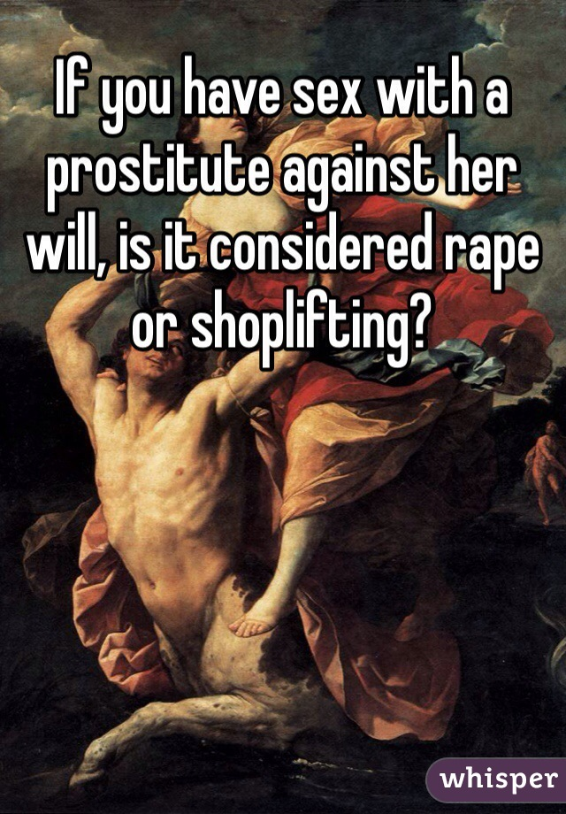 If you have sex with a prostitute against her will, is it considered rape or shoplifting?